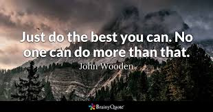 Just do the best you can.  No one can do more than that.  John Wooden