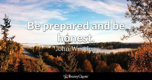Be prepared and be honest.  John Wooden